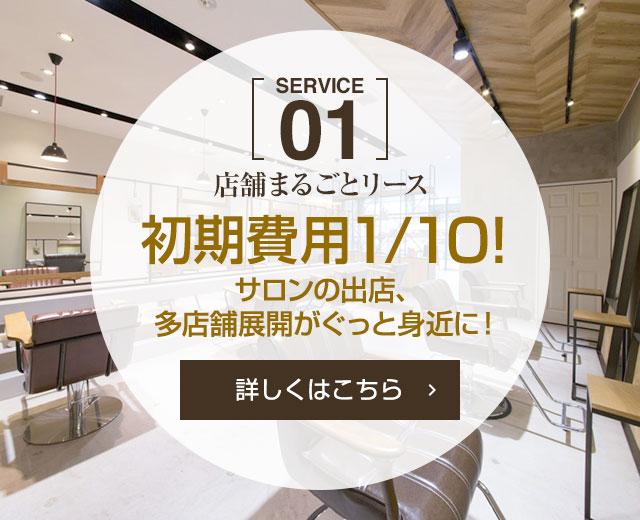 [SERVICE 01]店舗まるごとリース 初期費用1/10!サロンの出店、多店舗展開がぐっと身近に![詳しくはこちら]